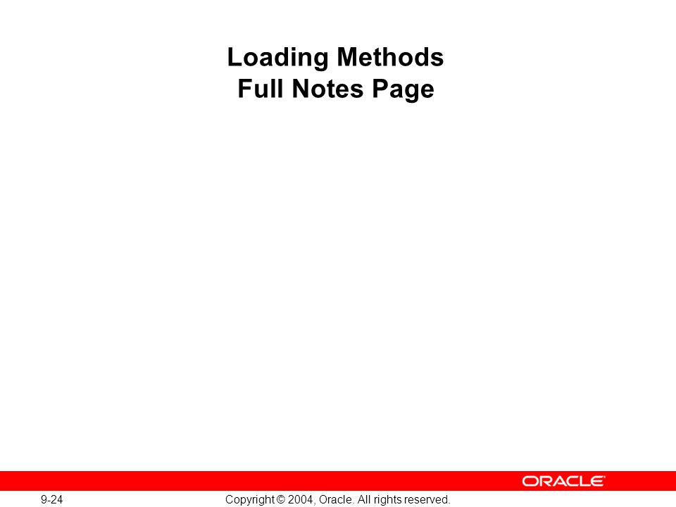 9-24 Copyright © 2004, Oracle. All rights reserved. Loading Methods Full Notes Page