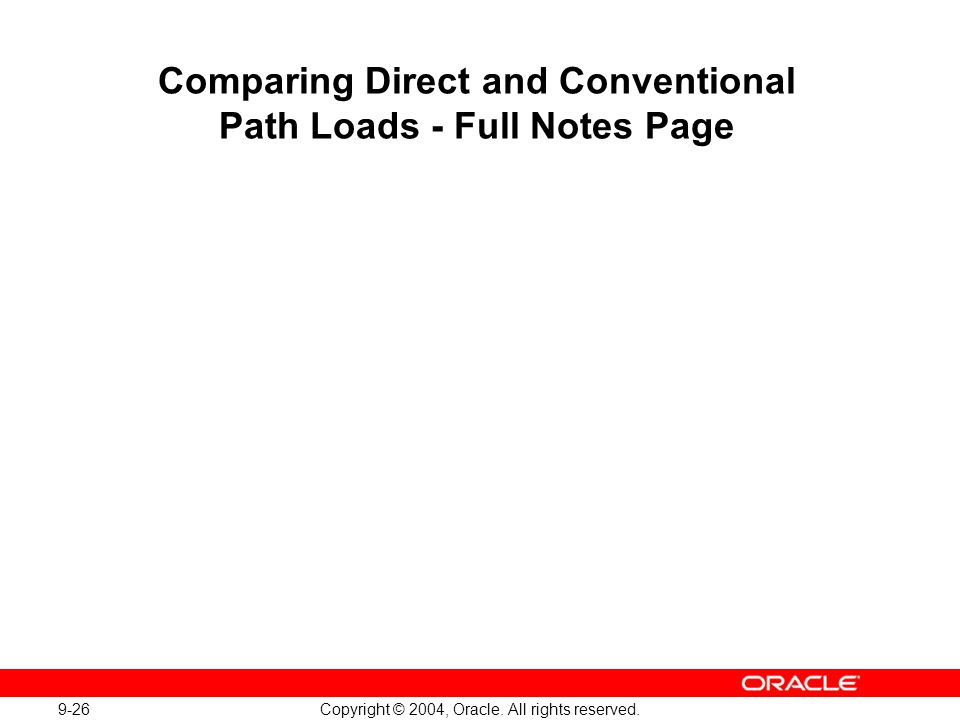 9-26 Copyright © 2004, Oracle. All rights reserved. Comparing Direct and Conventional Path Loads - Full Notes Page