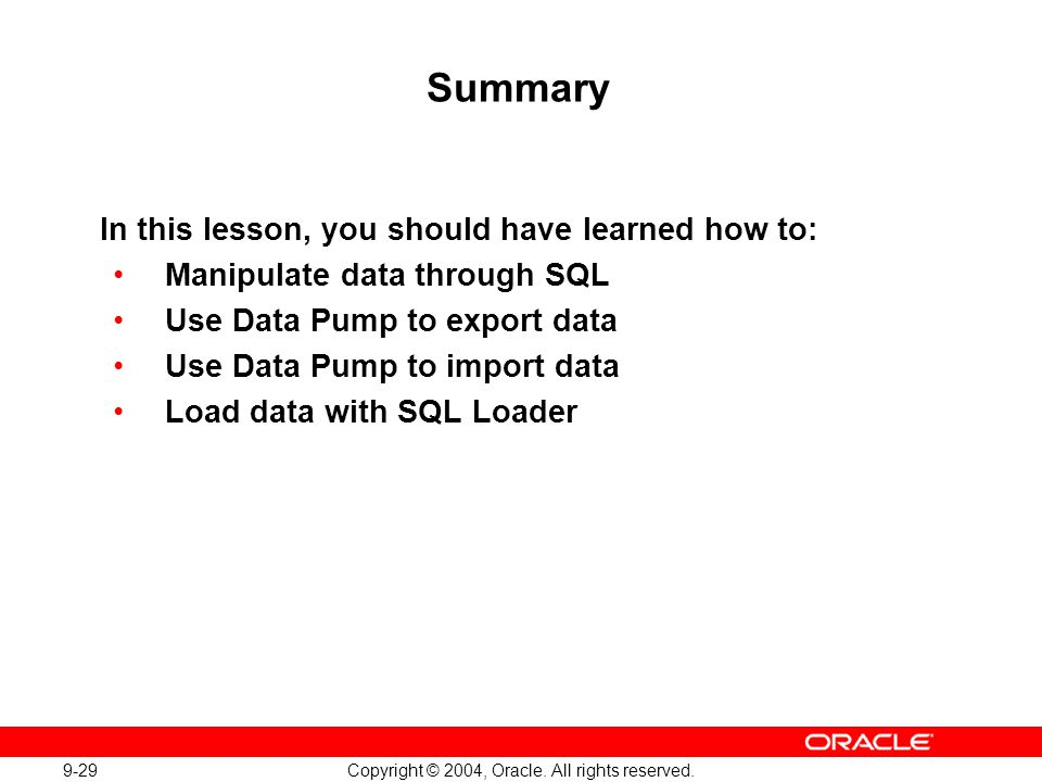 9-29 Copyright © 2004, Oracle. All rights reserved. Summary In this lesson, you should have learned how to: Manipulate data through SQL Use Data Pump
