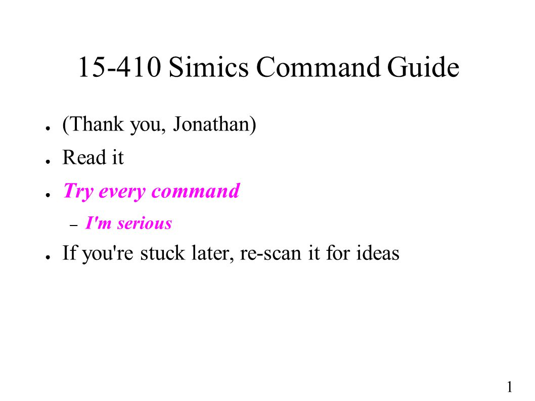 1 15-410 Simics Command Guide ● (Thank you, Jonathan) ● Read it ● Try every command – I m serious ● If you re stuck later, re-scan it for ideas