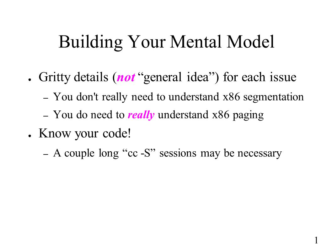 1 Building Your Mental Model ● Gritty details (not general idea ) for each issue – You don t really need to understand x86 segmentation – You do need to really understand x86 paging ● Know your code.