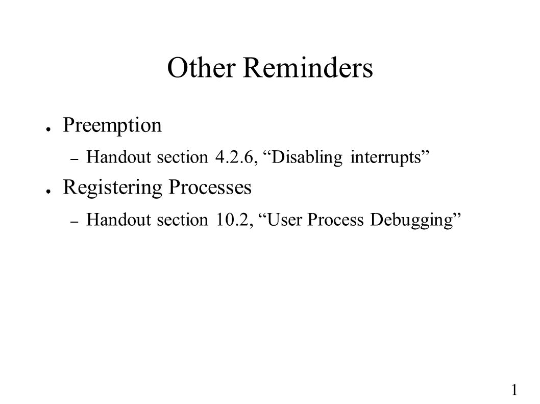1 Other Reminders ● Preemption – Handout section 4.2.6, Disabling interrupts ● Registering Processes – Handout section 10.2, User Process Debugging