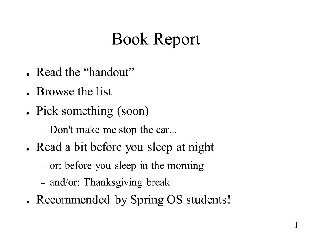 1 Book Report ● Read the handout ● Browse the list ● Pick something (soon) – Don t make me stop the car...