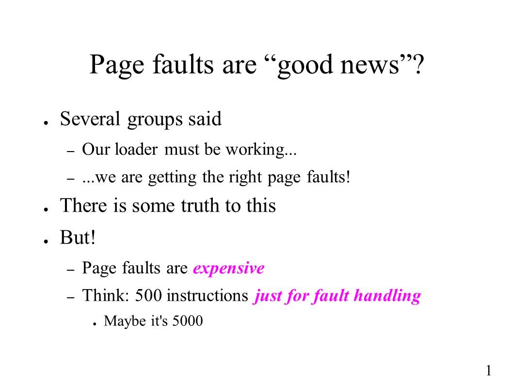 1 Page faults are good news . ● Several groups said – Our loader must be working...