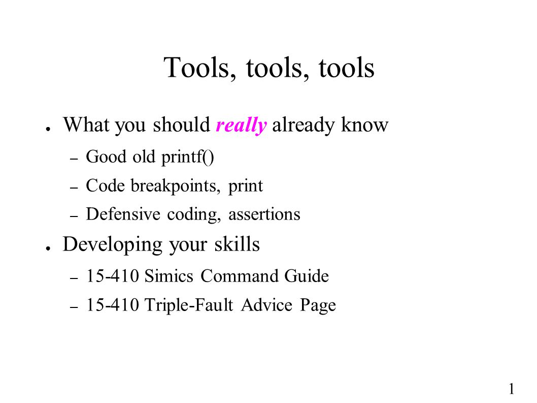 1 Tools, tools, tools ● What you should really already know – Good old printf() – Code breakpoints, print – Defensive coding, assertions ● Developing your skills – 15-410 Simics Command Guide – 15-410 Triple-Fault Advice Page