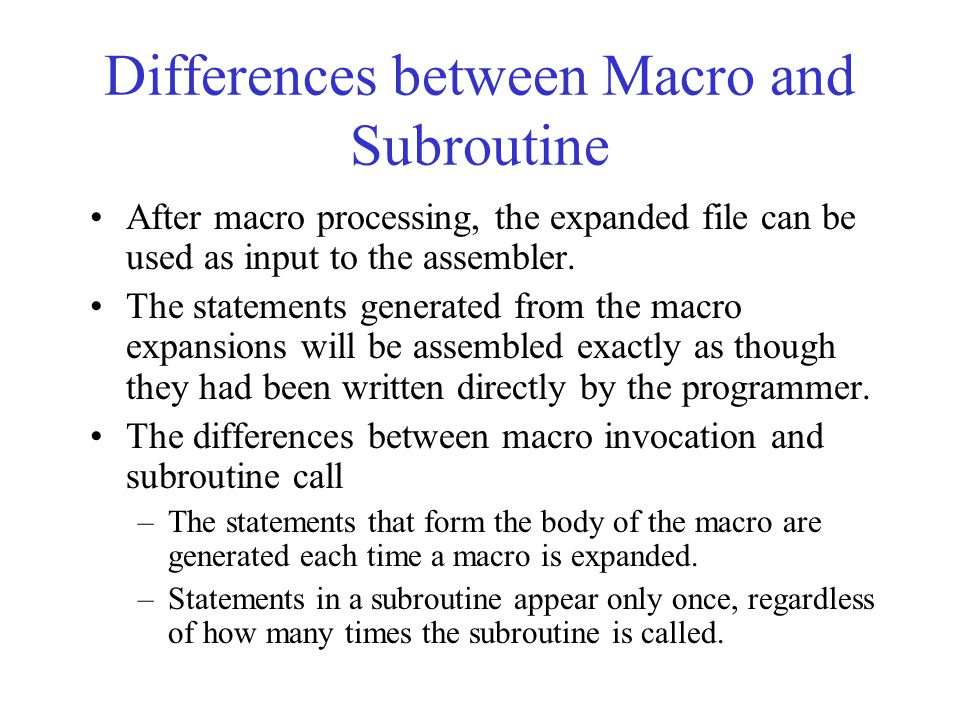Differences between Macro and Subroutine After macro processing, the expanded file can be used as input to the assembler. The statements generated fro