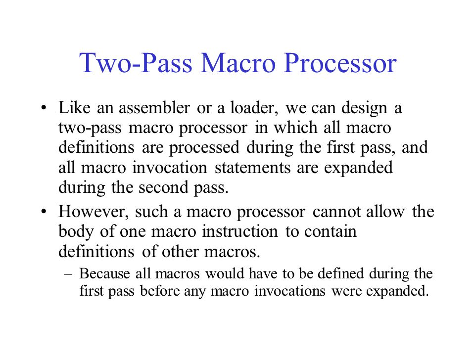 Two-Pass Macro Processor Like an assembler or a loader, we can design a two-pass macro processor in which all macro definitions are processed during t
