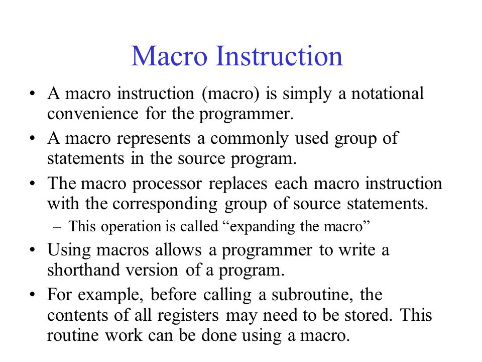 Macro Instruction A macro instruction (macro) is simply a notational convenience for the programmer. A macro represents a commonly used group of state