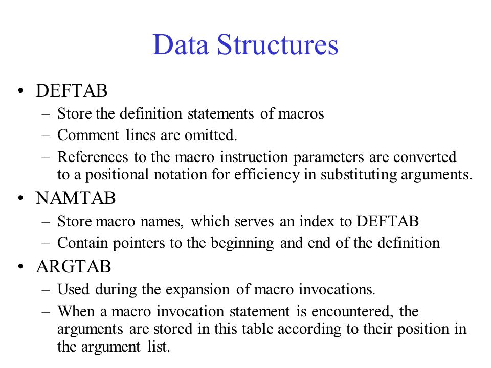 Data Structures DEFTAB –Store the definition statements of macros –Comment lines are omitted. –References to the macro instruction parameters are conv