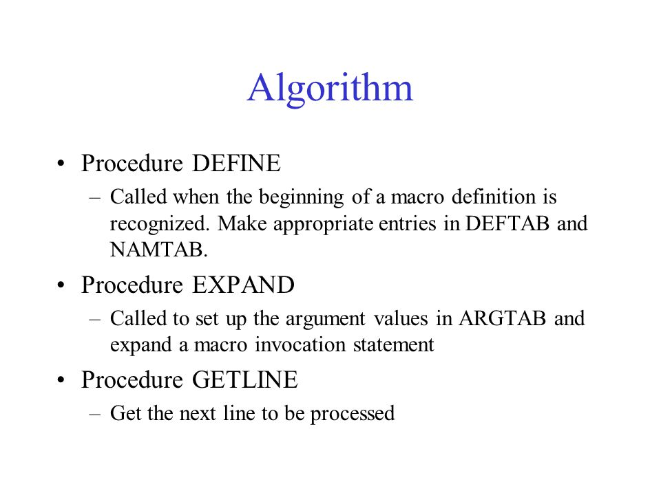 Algorithm Procedure DEFINE –Called when the beginning of a macro definition is recognized. Make appropriate entries in DEFTAB and NAMTAB. Procedure EX