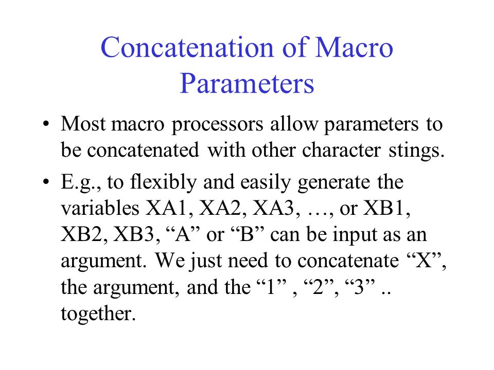 Concatenation of Macro Parameters Most macro processors allow parameters to be concatenated with other character stings. E.g., to flexibly and easily