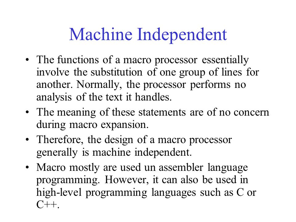 Machine Independent The functions of a macro processor essentially involve the substitution of one group of lines for another. Normally, the processor