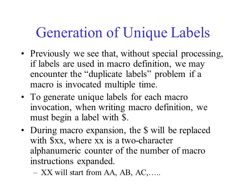 Generation of Unique Labels Previously we see that, without special processing, if labels are used in macro definition, we may encounter the duplicate labels problem if a macro is invocated multiple time.