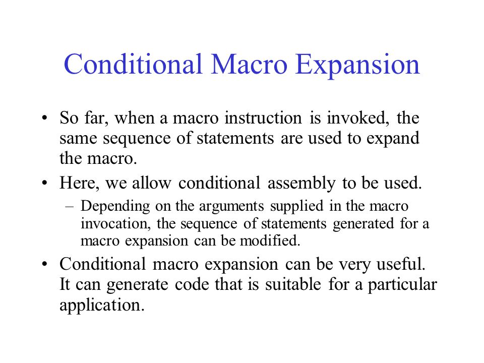 Conditional Macro Expansion So far, when a macro instruction is invoked, the same sequence of statements are used to expand the macro.