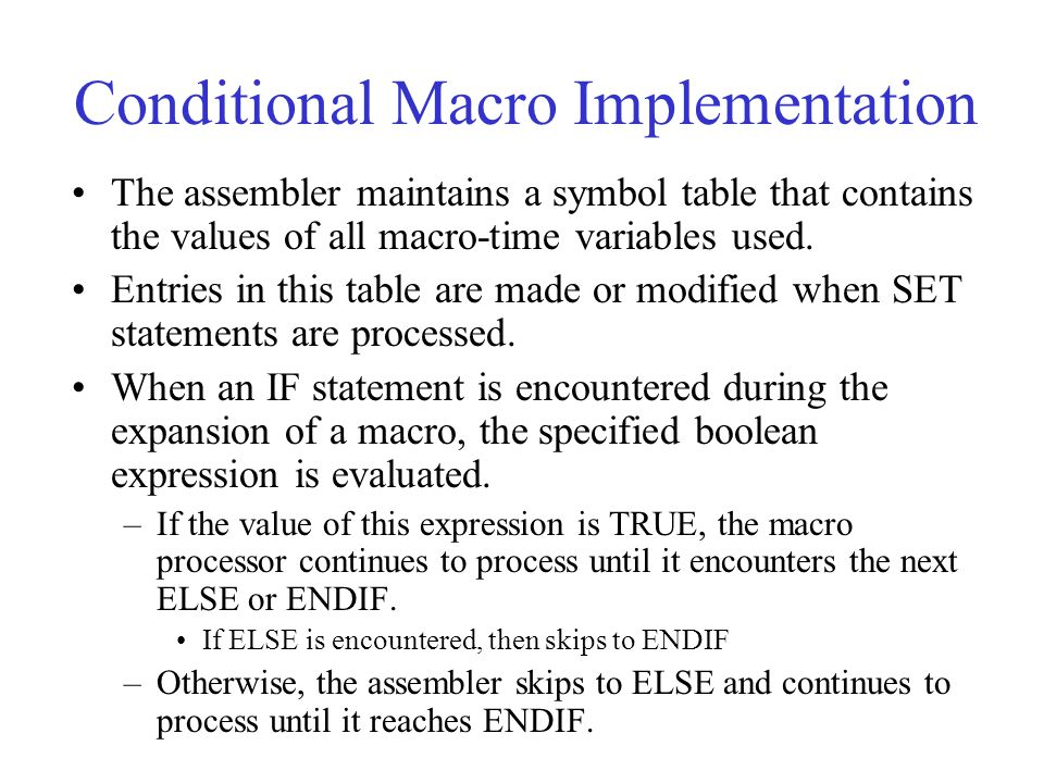 Conditional Macro Implementation The assembler maintains a symbol table that contains the values of all macro-time variables used. Entries in this tab