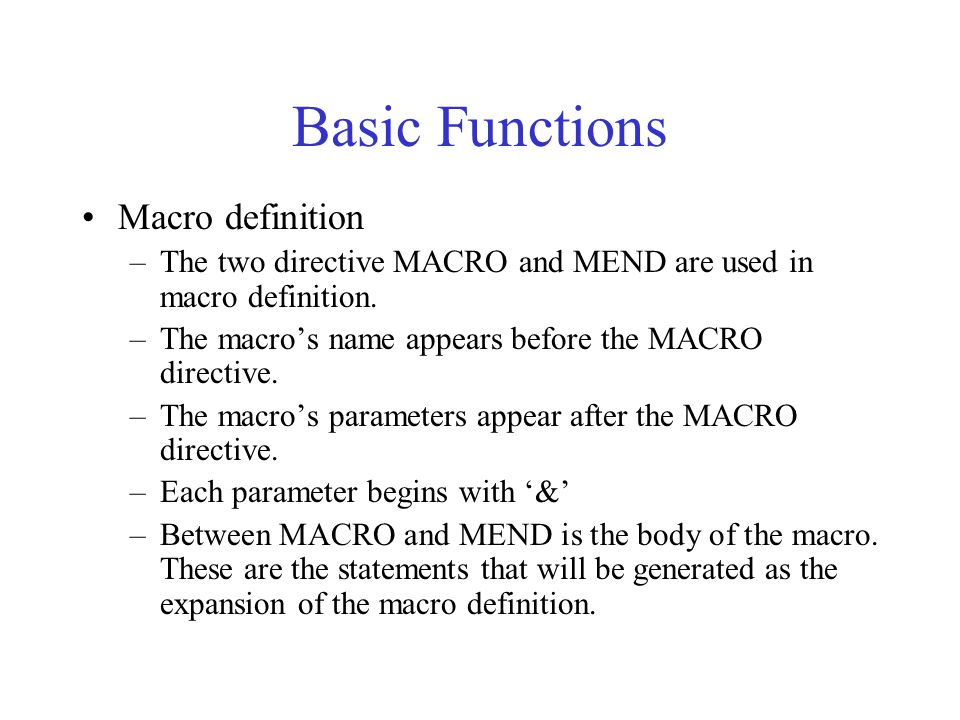 Basic Functions Macro definition –The two directive MACRO and MEND are used in macro definition. –The macro's name appears before the MACRO directive.