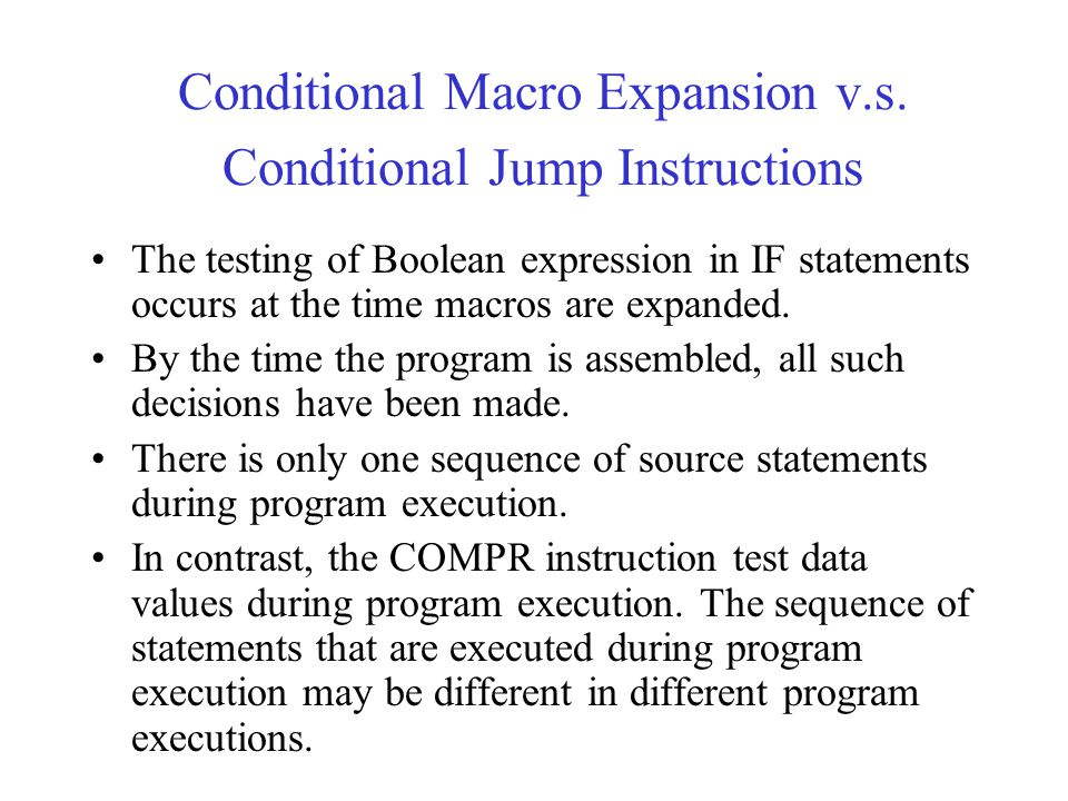 Conditional Macro Expansion v.s. Conditional Jump Instructions The testing of Boolean expression in IF statements occurs at the time macros are expand