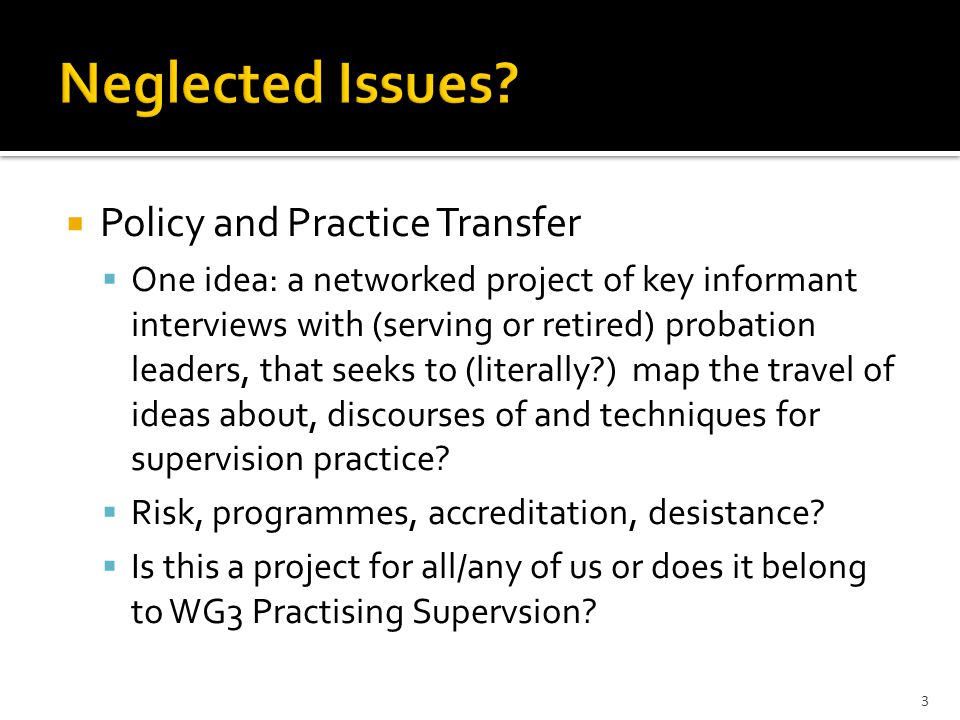  Policy and Practice Transfer  One idea: a networked project of key informant interviews with (serving or retired) probation leaders, that seeks to (literally ) map the travel of ideas about, discourses of and techniques for supervision practice.