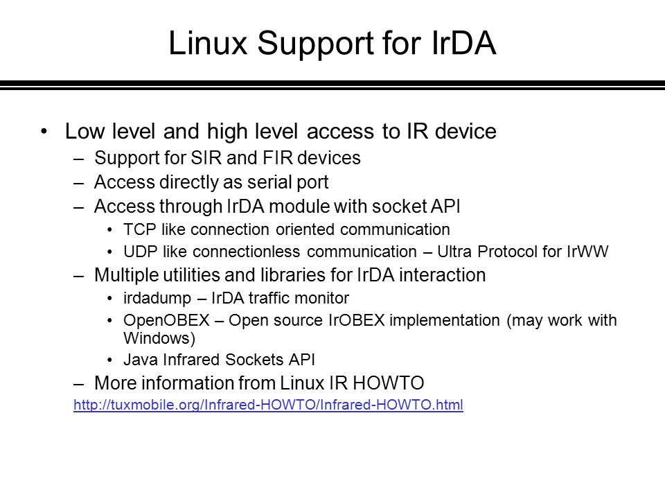 Linux Support for IrDA Low level and high level access to IR device –Support for SIR and FIR devices –Access directly as serial port –Access through IrDA module with socket API TCP like connection oriented communication UDP like connectionless communication – Ultra Protocol for IrWW –Multiple utilities and libraries for IrDA interaction irdadump – IrDA traffic monitor OpenOBEX – Open source IrOBEX implementation (may work with Windows) Java Infrared Sockets API –More information from Linux IR HOWTO http://tuxmobile.org/Infrared-HOWTO/Infrared-HOWTO.html