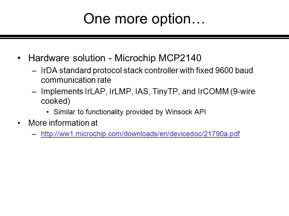 One more option… Hardware solution - Microchip MCP2140 –IrDA standard protocol stack controller with fixed 9600 baud communication rate –Implements IrLAP, IrLMP, IAS, TinyTP, and IrCOMM (9-wire cooked) Similar to functionality provided by Winsock API More information at –http://ww1.microchip.com/downloads/en/devicedoc/21790a.pdfhttp://ww1.microchip.com/downloads/en/devicedoc/21790a.pdf
