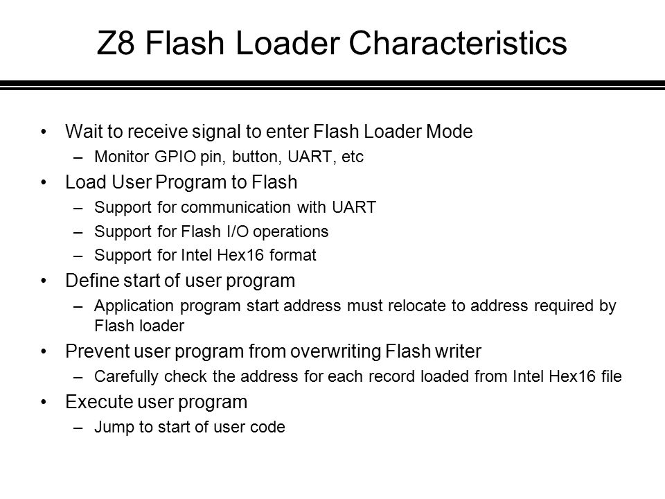 Z8 Flash Loader Characteristics Wait to receive signal to enter Flash Loader Mode –Monitor GPIO pin, button, UART, etc Load User Program to Flash –Support for communication with UART –Support for Flash I/O operations –Support for Intel Hex16 format Define start of user program –Application program start address must relocate to address required by Flash loader Prevent user program from overwriting Flash writer –Carefully check the address for each record loaded from Intel Hex16 file Execute user program –Jump to start of user code