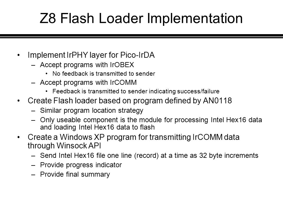 Z8 Flash Loader Implementation Implement IrPHY layer for Pico-IrDA –Accept programs with IrOBEX No feedback is transmitted to sender –Accept programs with IrCOMM Feedback is transmitted to sender indicating success/failure Create Flash loader based on program defined by AN0118 –Similar program location strategy –Only useable component is the module for processing Intel Hex16 data and loading Intel Hex16 data to flash Create a Windows XP program for transmitting IrCOMM data through Winsock API –Send Intel Hex16 file one line (record) at a time as 32 byte increments –Provide progress indicator –Provide final summary