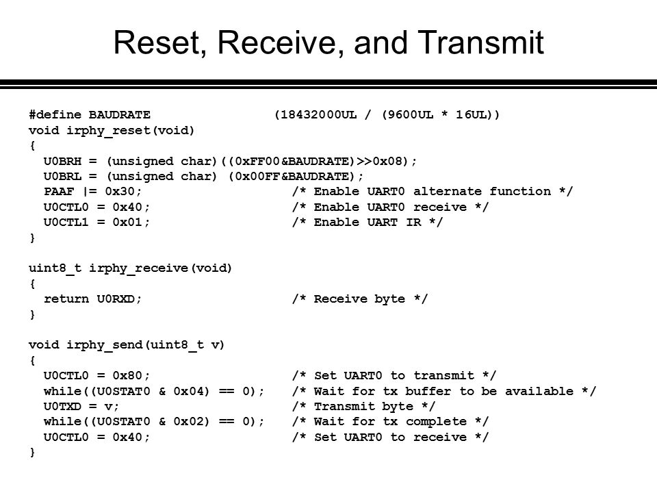 Reset, Receive, and Transmit #define BAUDRATE (18432000UL / (9600UL * 16UL)) void irphy_reset(void) { U0BRH = (unsigned char)((0xFF00&BAUDRATE)>>0x08); U0BRL = (unsigned char) (0x00FF&BAUDRATE); PAAF |= 0x30;/* Enable UART0 alternate function */ U0CTL0 = 0x40;/* Enable UART0 receive */ U0CTL1 = 0x01;/* Enable UART IR */ } uint8_t irphy_receive(void) { return U0RXD;/* Receive byte */ } void irphy_send(uint8_t v) { U0CTL0 = 0x80;/* Set UART0 to transmit */ while((U0STAT0 & 0x04) == 0);/* Wait for tx buffer to be available */ U0TXD = v;/* Transmit byte */ while((U0STAT0 & 0x02) == 0);/* Wait for tx complete */ U0CTL0 = 0x40; /* Set UART0 to receive */ }