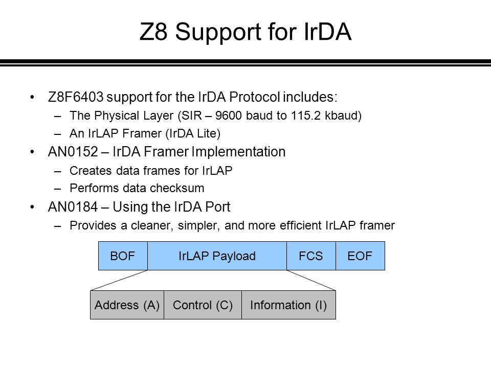 Z8 Support for IrDA Z8F6403 support for the IrDA Protocol includes: –The Physical Layer (SIR – 9600 baud to 115.2 kbaud) –An IrLAP Framer (IrDA Lite) AN0152 – IrDA Framer Implementation –Creates data frames for IrLAP –Performs data checksum AN0184 – Using the IrDA Port –Provides a cleaner, simpler, and more efficient IrLAP framer BOFIrLAP PayloadFCSEOF Address (A)Control (C)Information (I)