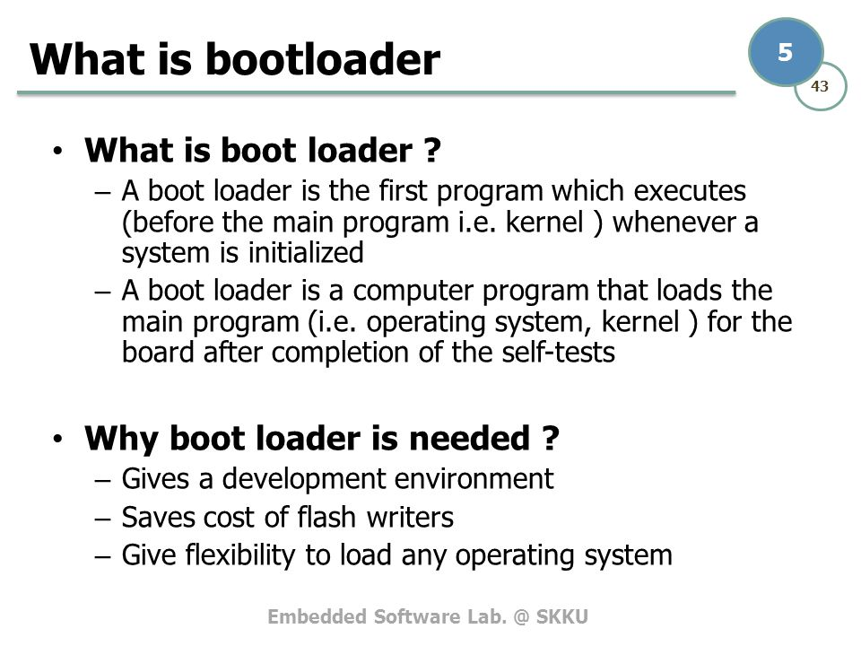 Embedded Software Lab. @ SKKU 43 5 What is boot loader ? – A boot loader is the first program which executes (before the main program i.e. kernel ) wh
