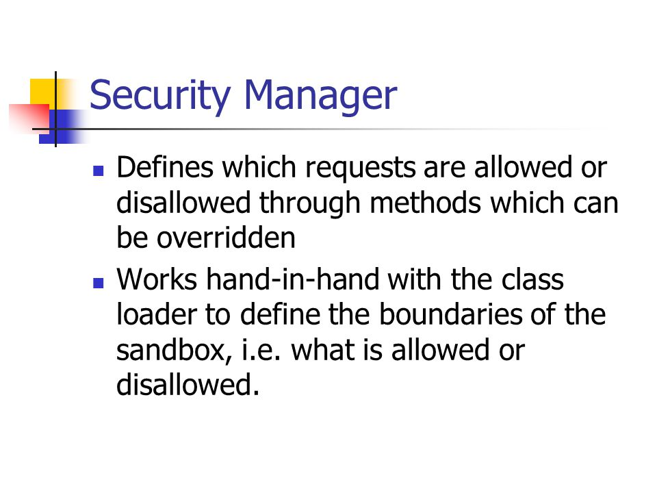Security Manager Defines which requests are allowed or disallowed through methods which can be overridden Works hand-in-hand with the class loader to define the boundaries of the sandbox, i.e.