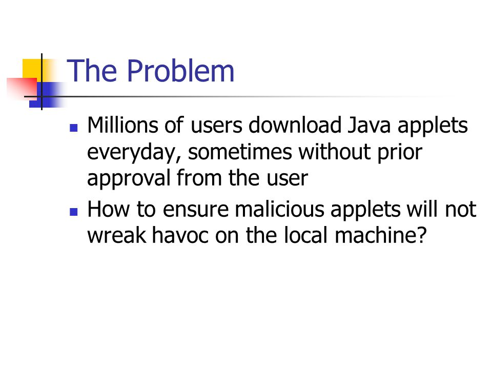 The Problem Millions of users download Java applets everyday, sometimes without prior approval from the user How to ensure malicious applets will not wreak havoc on the local machine