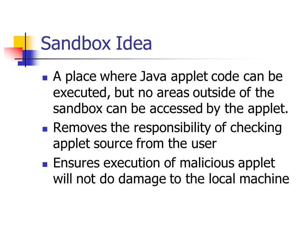 Sandbox Idea A place where Java applet code can be executed, but no areas outside of the sandbox can be accessed by the applet.