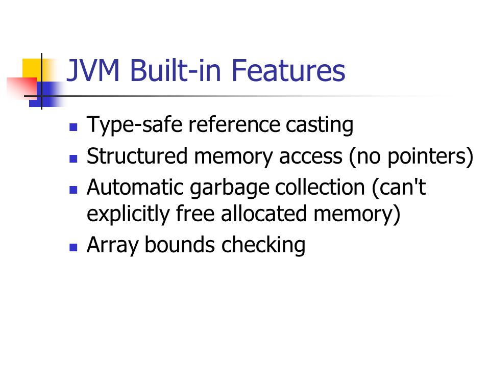 JVM Built-in Features Type-safe reference casting Structured memory access (no pointers) Automatic garbage collection (can t explicitly free allocated memory) Array bounds checking