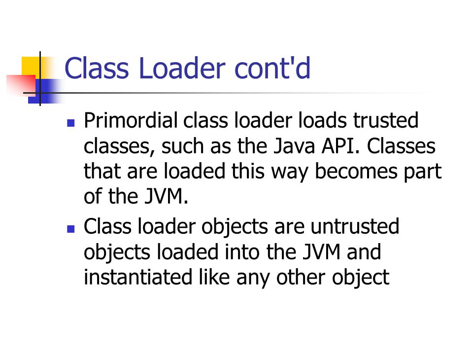Class Loader cont d Primordial class loader loads trusted classes, such as the Java API.