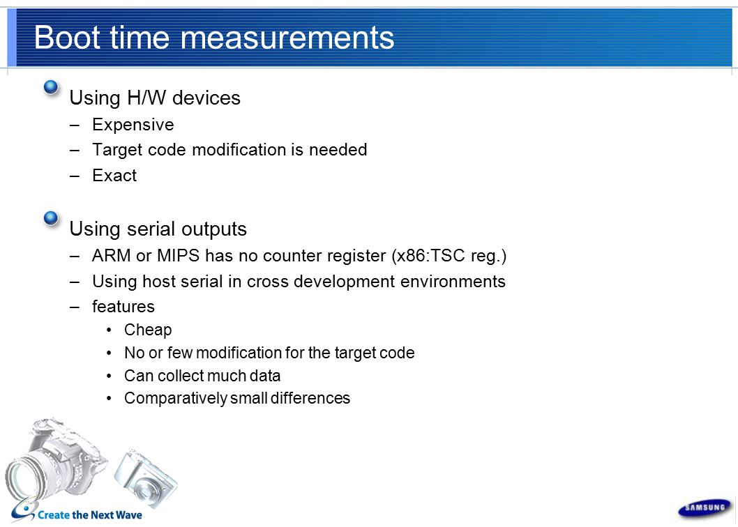 Boot time measurements Using H/W devices –Expensive –Target code modification is needed –Exact Using serial outputs –ARM or MIPS has no counter register (x86:TSC reg.) –Using host serial in cross development environments –features Cheap No or few modification for the target code Can collect much data Comparatively small differences