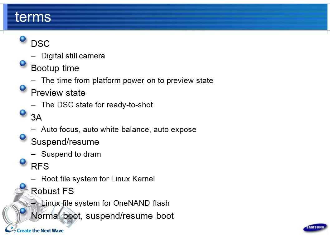 terms DSC –Digital still camera Bootup time –The time from platform power on to preview state Preview state –The DSC state for ready-to-shot 3A –Auto focus, auto white balance, auto expose Suspend/resume –Suspend to dram RFS –Root file system for Linux Kernel Robust FS –Linux file system for OneNAND flash Normal boot, suspend/resume boot