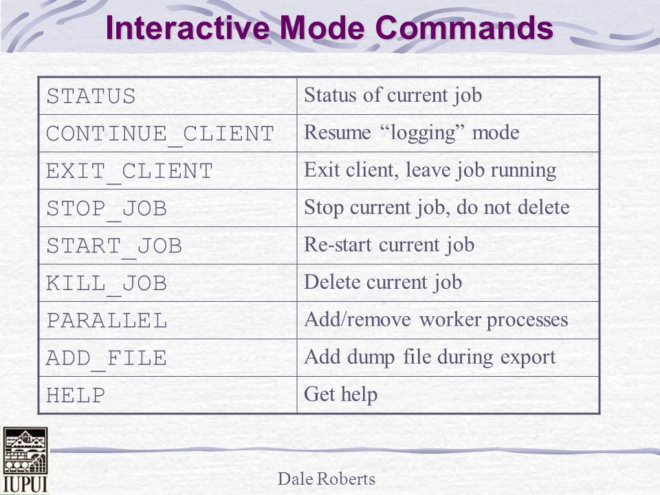 Dale Roberts Interactive Mode Commands STATUS Status of current job CONTINUE_CLIENT Resume logging mode EXIT_CLIENT Exit client, leave job running STOP_JOB Stop current job, do not delete START_JOB Re-start current job KILL_JOB Delete current job PARALLEL Add/remove worker processes ADD_FILE Add dump file during export HELP Get help