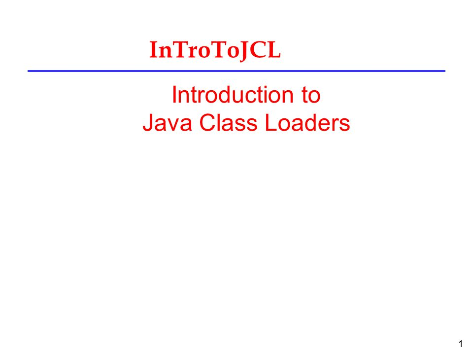 1 InTroToJCL Introduction to Java Class Loaders
