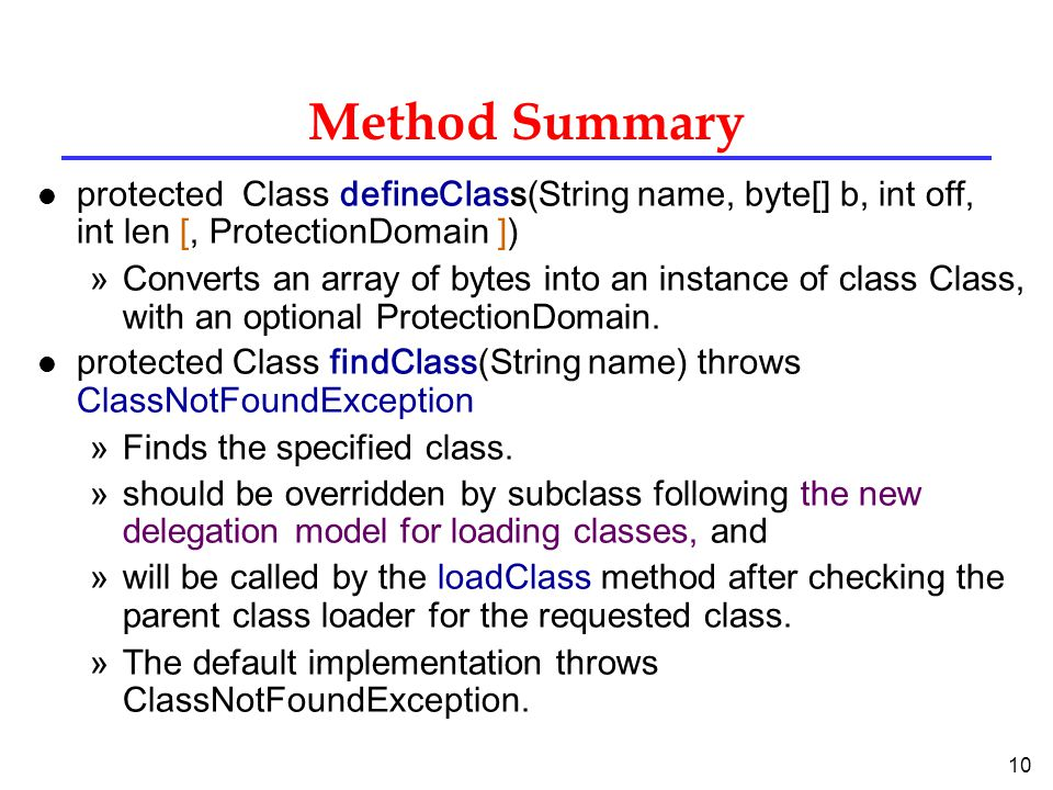 10 Method Summary l protected Class defineClass(String name, byte[] b, int off, int len [, ProtectionDomain ]) »Converts an array of bytes into an instance of class Class, with an optional ProtectionDomain.