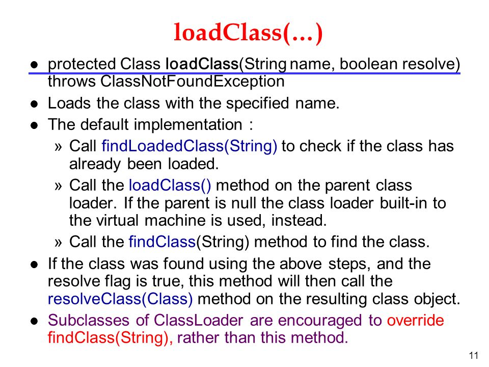 11 loadClass(…) protected Class loadClass(String name, boolean resolve) throws ClassNotFoundException l Loads the class with the specified name.