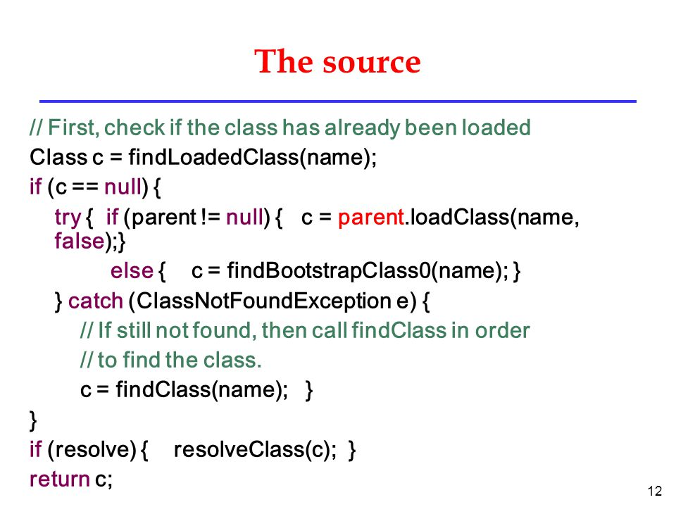 12 The source // First, check if the class has already been loaded Class c = findLoadedClass(name); if (c == null) { try { if (parent != null) { c = parent.loadClass(name, false);} else { c = findBootstrapClass0(name); } } catch (ClassNotFoundException e) { // If still not found, then call findClass in order // to find the class.