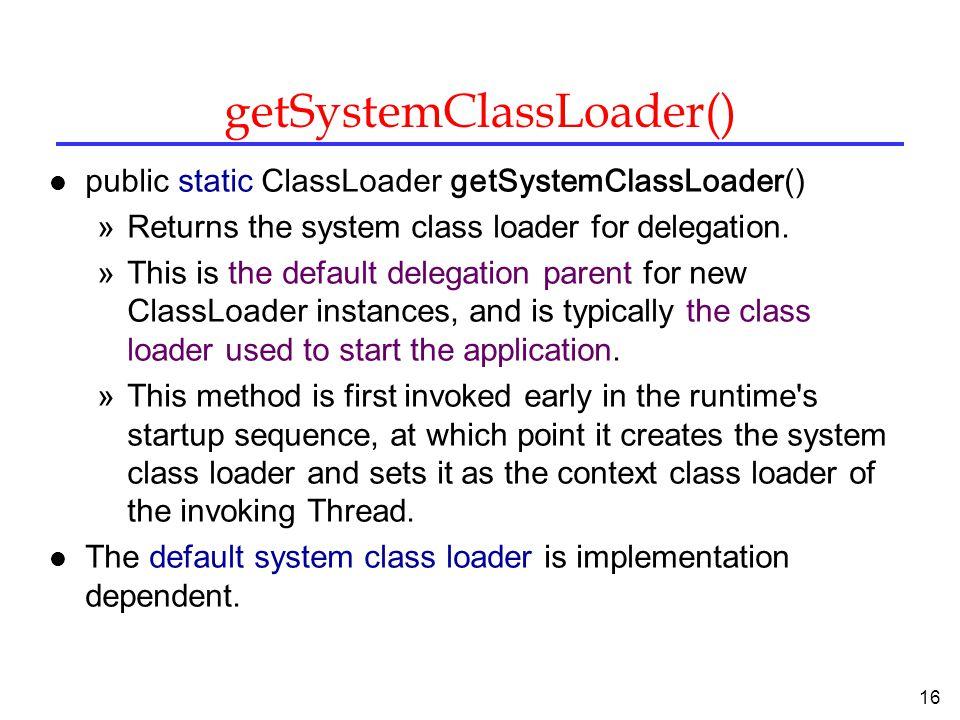 16 getSystemClassLoader() l public static ClassLoader getSystemClassLoader() »Returns the system class loader for delegation.