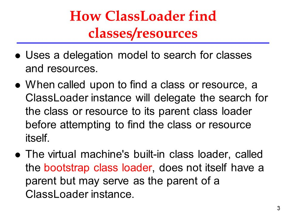 3 How ClassLoader find classes/resources l Uses a delegation model to search for classes and resources.