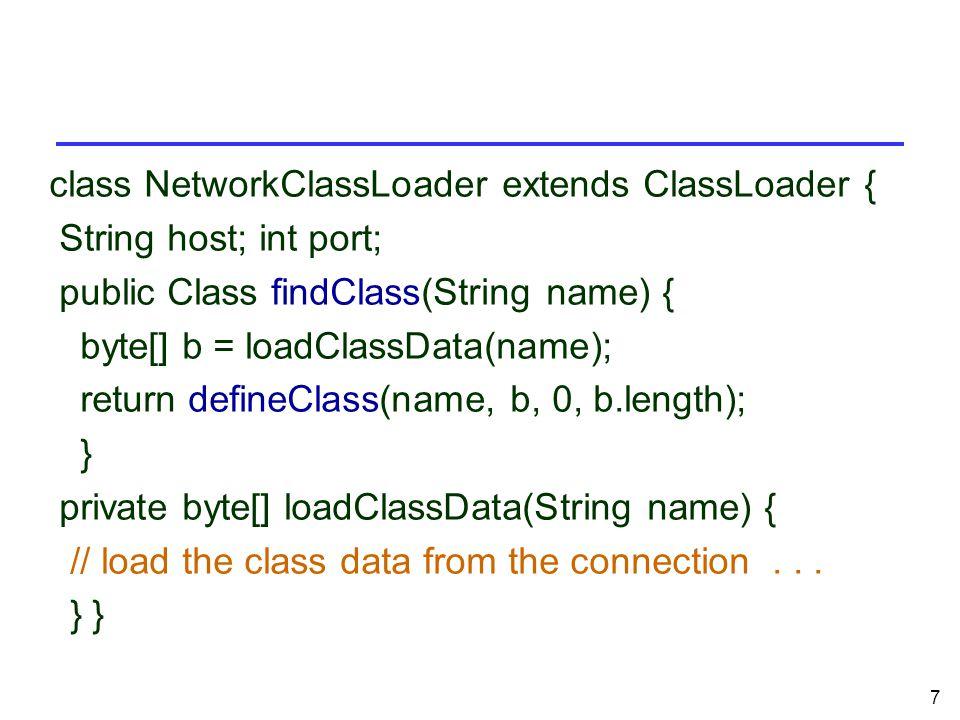 7 class NetworkClassLoader extends ClassLoader { String host; int port; public Class findClass(String name) { byte[] b = loadClassData(name); return defineClass(name, b, 0, b.length); } private byte[] loadClassData(String name) { // load the class data from the connection...