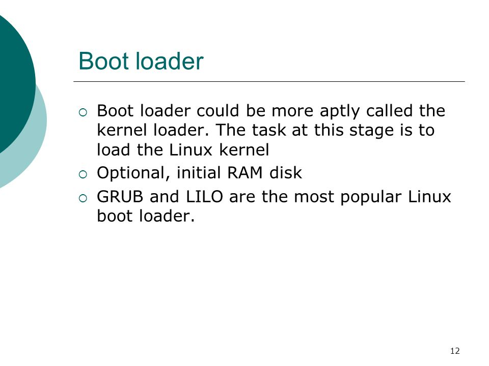 12 Boot loader  Boot loader could be more aptly called the kernel loader.