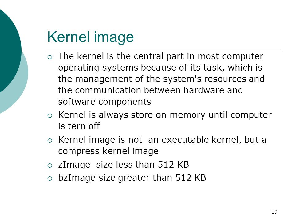 19 Kernel image  The kernel is the central part in most computer operating systems because of its task, which is the management of the system s resources and the communication between hardware and software components  Kernel is always store on memory until computer is tern off  Kernel image is not an executable kernel, but a compress kernel image  zImage size less than 512 KB  bzImage size greater than 512 KB