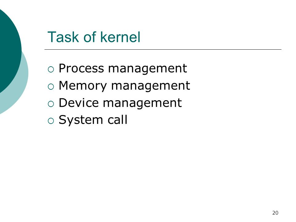 20 Task of kernel  Process management  Memory management  Device management  System call