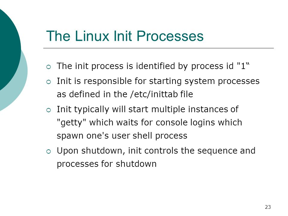 23 The Linux Init Processes  The init process is identified by process id 1  Init is responsible for starting system processes as defined in the /etc/inittab file  Init typically will start multiple instances of getty which waits for console logins which spawn one s user shell process  Upon shutdown, init controls the sequence and processes for shutdown