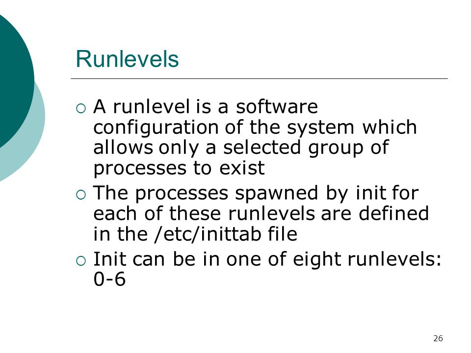 26 Runlevels  A runlevel is a software configuration of the system which allows only a selected group of processes to exist  The processes spawned by init for each of these runlevels are defined in the /etc/inittab file  Init can be in one of eight runlevels: 0-6