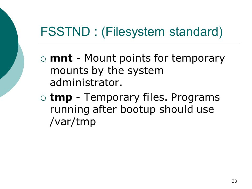 38 FSSTND : (Filesystem standard)  mnt - Mount points for temporary mounts by the system administrator.